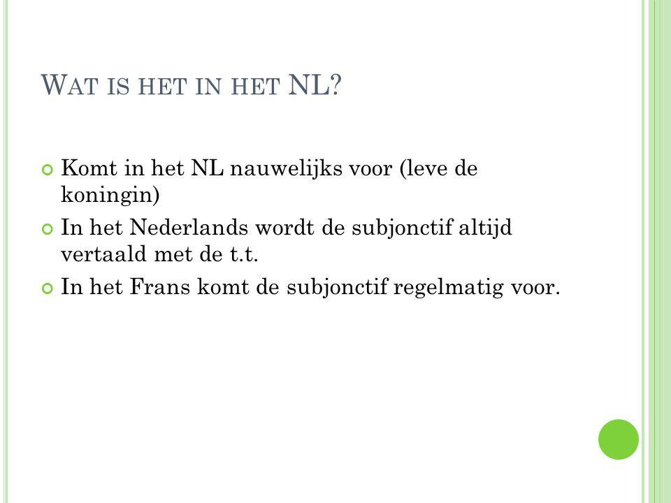 Wat is het in het NL Komt in het NL nauwelijks voor (leve de koningin) In het Nederlands wordt de subjonctif altijd vertaald met de t.t.