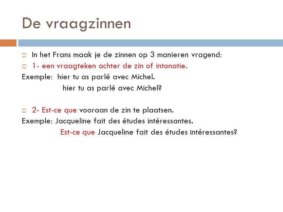 De vraagzinnen In het Frans maak je de zinnen op 3 manieren vragend: