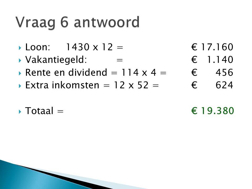 Vraag 6 antwoord Loon: 1430 x 12 = € 17.160 Vakantiegeld: = € 1.140