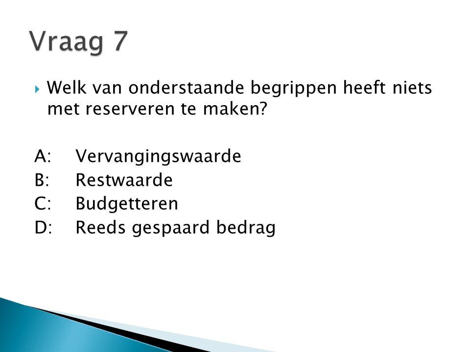 Vraag 7 Welk van onderstaande begrippen heeft niets met reserveren te maken A: Vervangingswaarde.