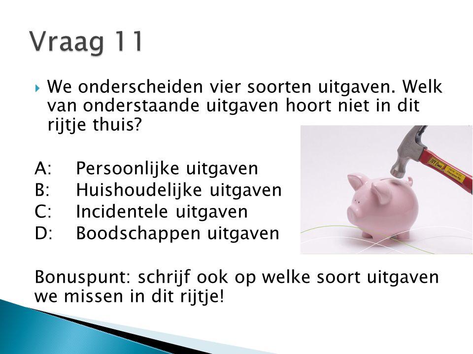 Vraag 11 We onderscheiden vier soorten uitgaven. Welk van onderstaande uitgaven hoort niet in dit rijtje thuis