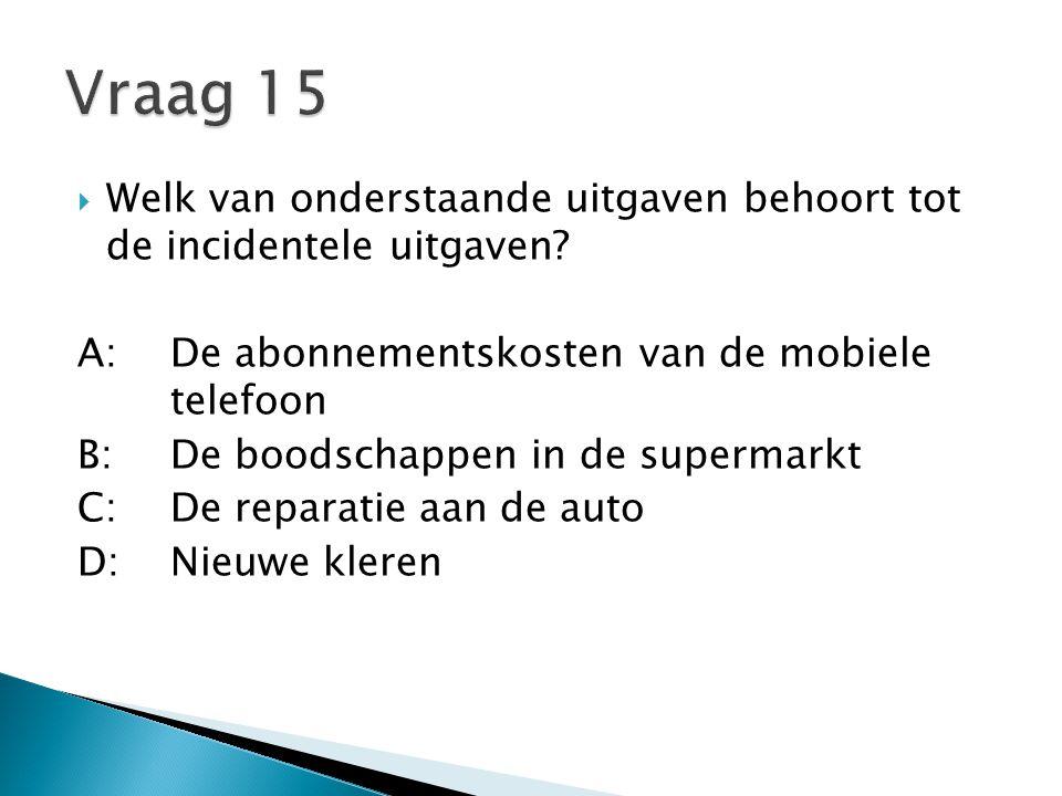 Vraag 15 Welk van onderstaande uitgaven behoort tot de incidentele uitgaven A: De abonnementskosten van de mobiele telefoon.