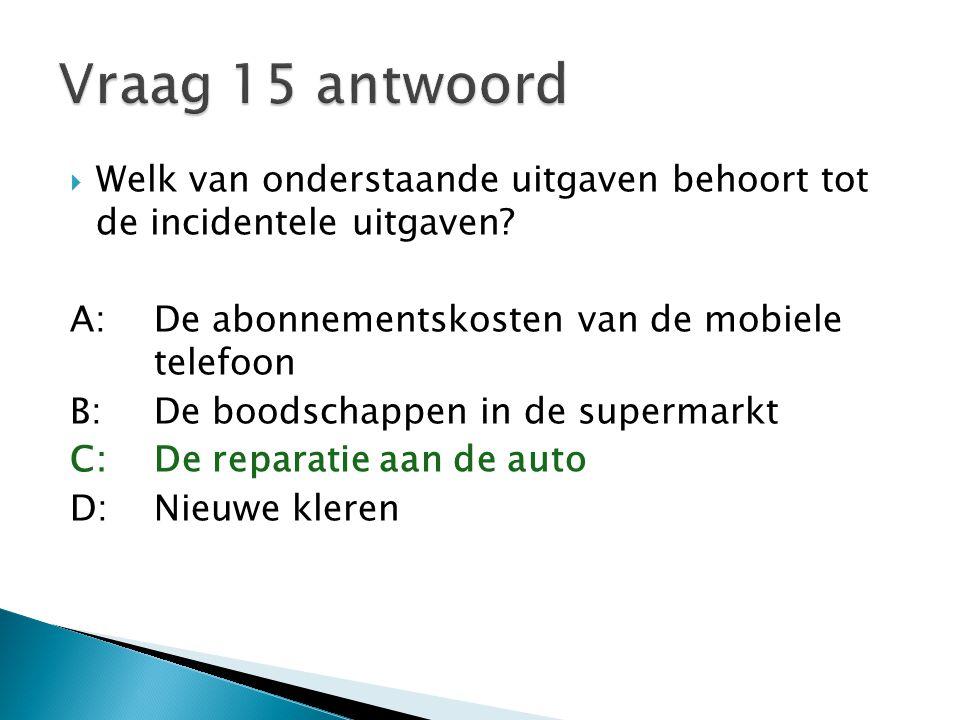 Vraag 15 antwoord Welk van onderstaande uitgaven behoort tot de incidentele uitgaven A: De abonnementskosten van de mobiele telefoon.
