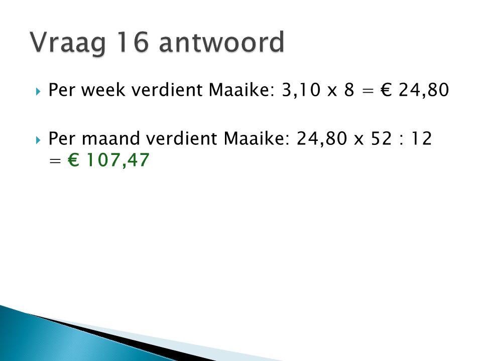 Vraag 16 antwoord Per week verdient Maaike: 3,10 x 8 = € 24,80