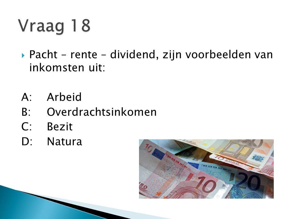 Vraag 18 Pacht – rente – dividend, zijn voorbeelden van inkomsten uit: