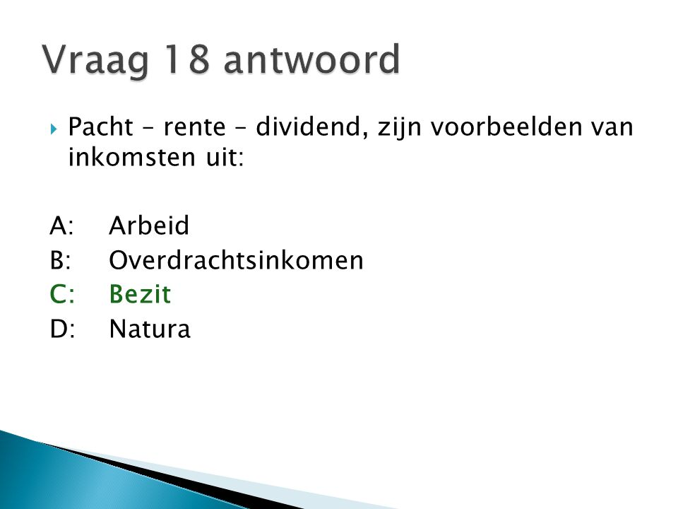 Vraag 18 antwoord Pacht – rente – dividend, zijn voorbeelden van inkomsten uit: A: Arbeid. B: Overdrachtsinkomen.