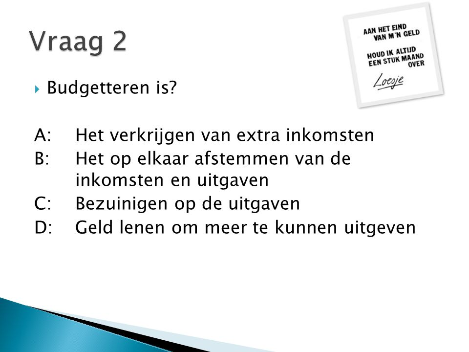 Vraag 2 Budgetteren is A: Het verkrijgen van extra inkomsten