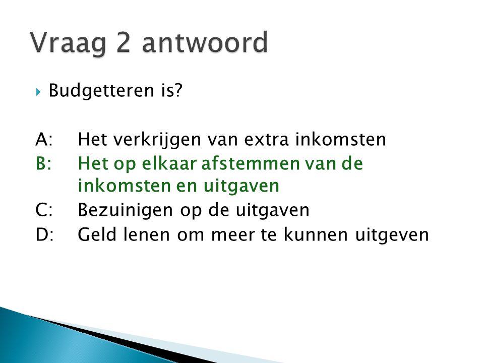 Vraag 2 antwoord Budgetteren is A: Het verkrijgen van extra inkomsten