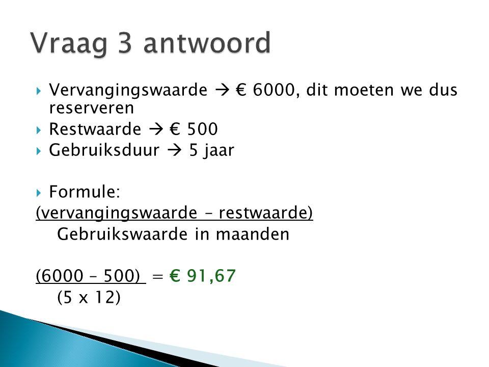 Vraag 3 antwoord Vervangingswaarde  € 6000, dit moeten we dus reserveren. Restwaarde  € 500. Gebruiksduur  5 jaar.