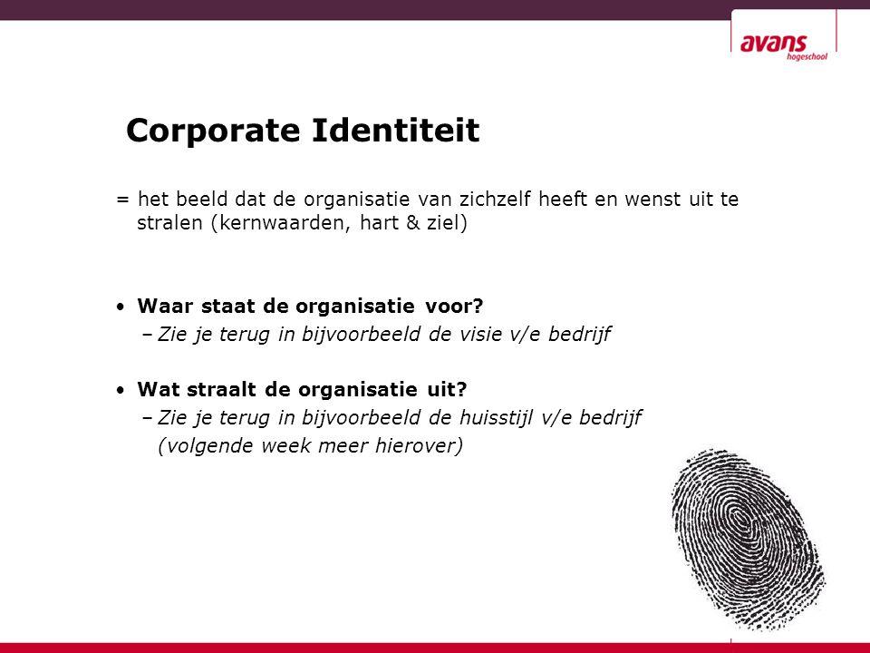 Corporate Identiteit = het beeld dat de organisatie van zichzelf heeft en wenst uit te stralen (kernwaarden, hart & ziel)