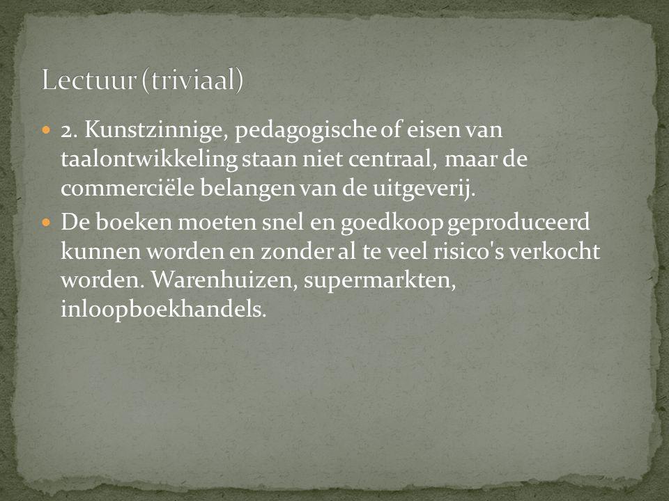 Lectuur (triviaal) 2. Kunstzinnige, pedagogische of eisen van taalontwikkeling staan niet centraal, maar de commerciële belangen van de uitgeverij.