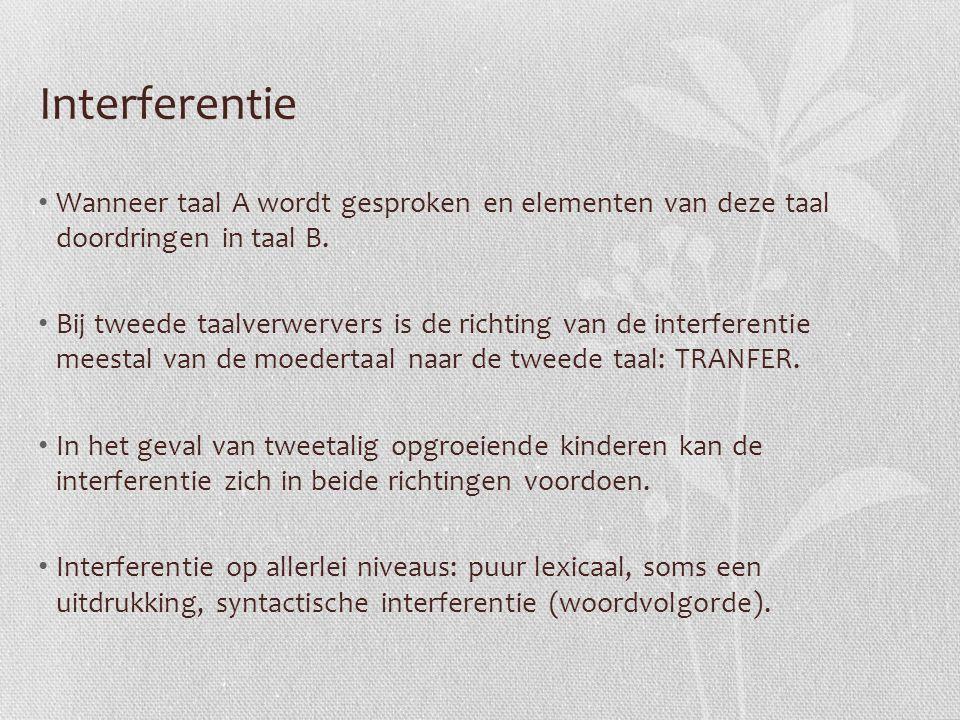 Interferentie Wanneer taal A wordt gesproken en elementen van deze taal doordringen in taal B.