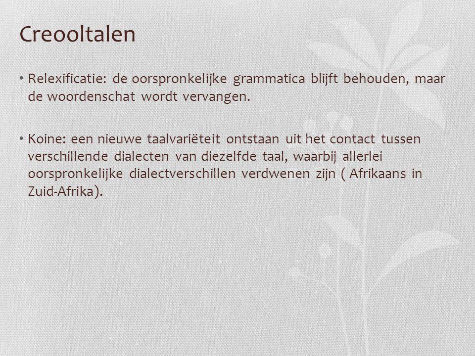 Creooltalen Relexificatie: de oorspronkelijke grammatica blijft behouden, maar de woordenschat wordt vervangen.