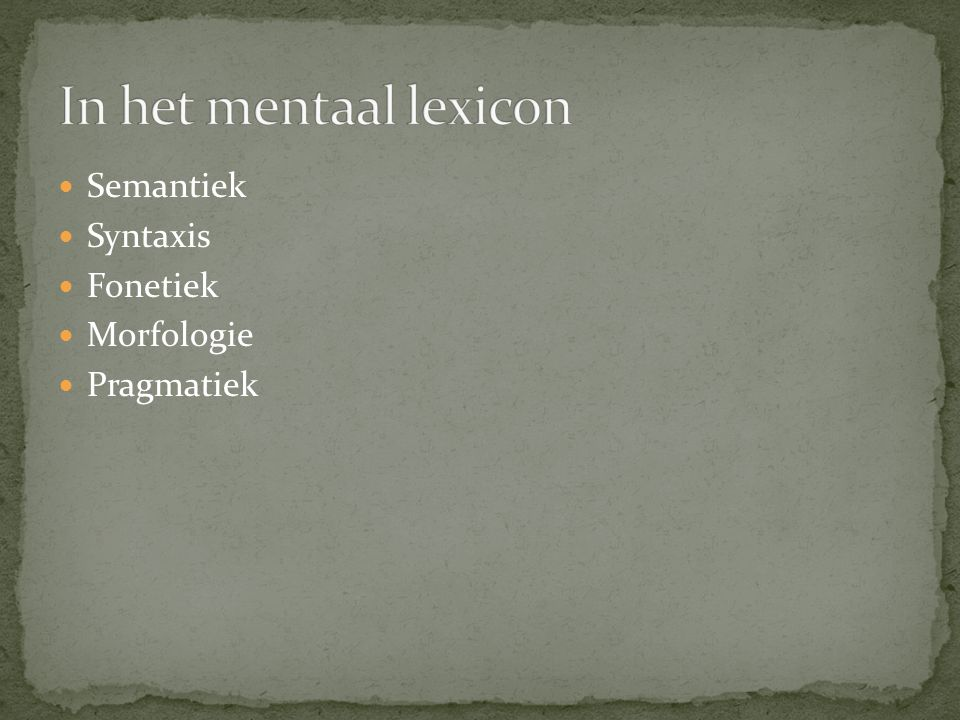 In het mentaal lexicon Semantiek Syntaxis Fonetiek Morfologie