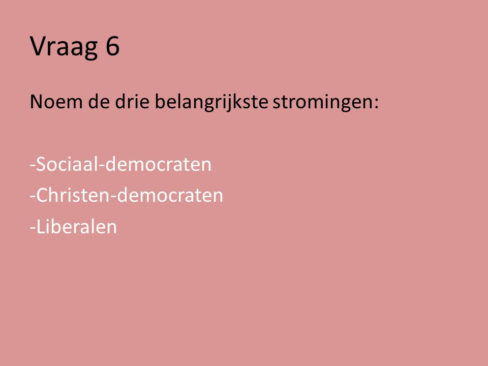 Vraag 6 Noem de drie belangrijkste stromingen: -Sociaal-democraten -Christen-democraten -Liberalen