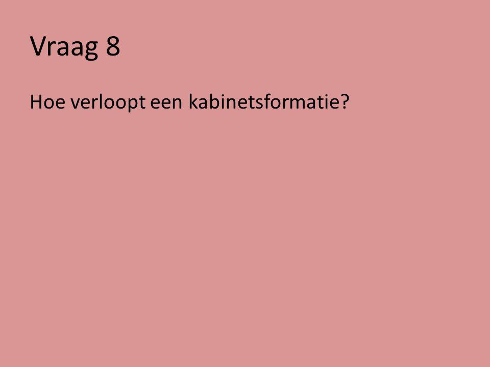 Vraag 8 Hoe verloopt een kabinetsformatie