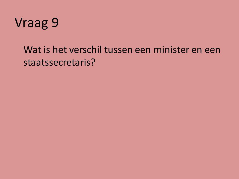Vraag 9 Wat is het verschil tussen een minister en een staatssecretaris