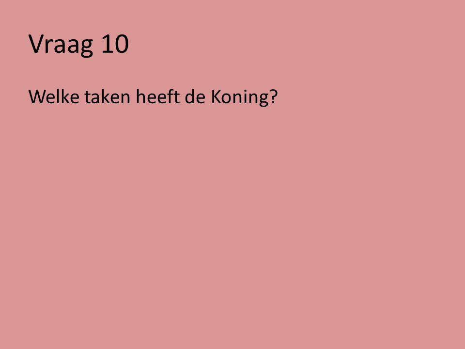 Vraag 10 Welke taken heeft de Koning