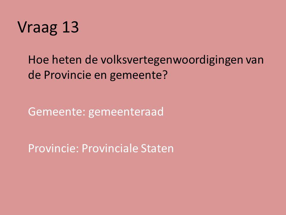 Vraag 13 Hoe heten de volksvertegenwoordigingen van de Provincie en gemeente.