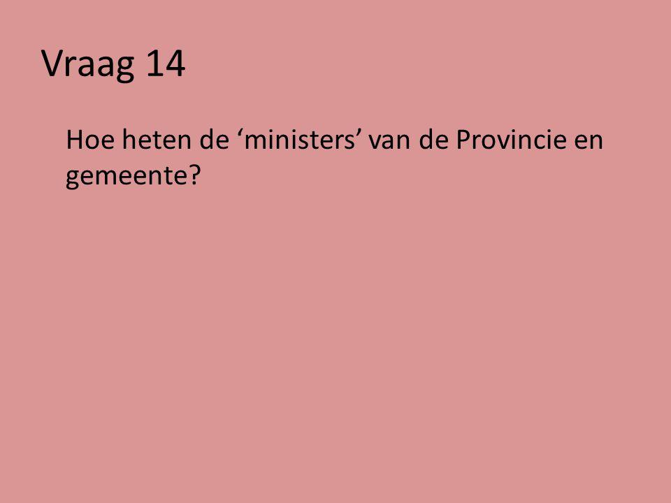 Vraag 14 Hoe heten de 'ministers' van de Provincie en gemeente