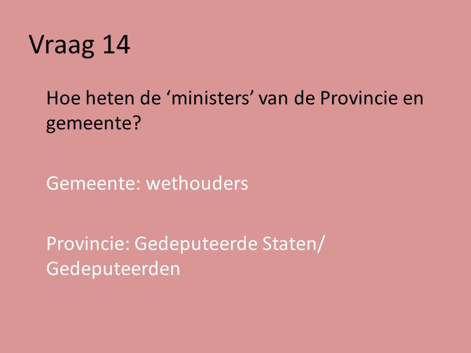 Vraag 14 Hoe heten de 'ministers' van de Provincie en gemeente.