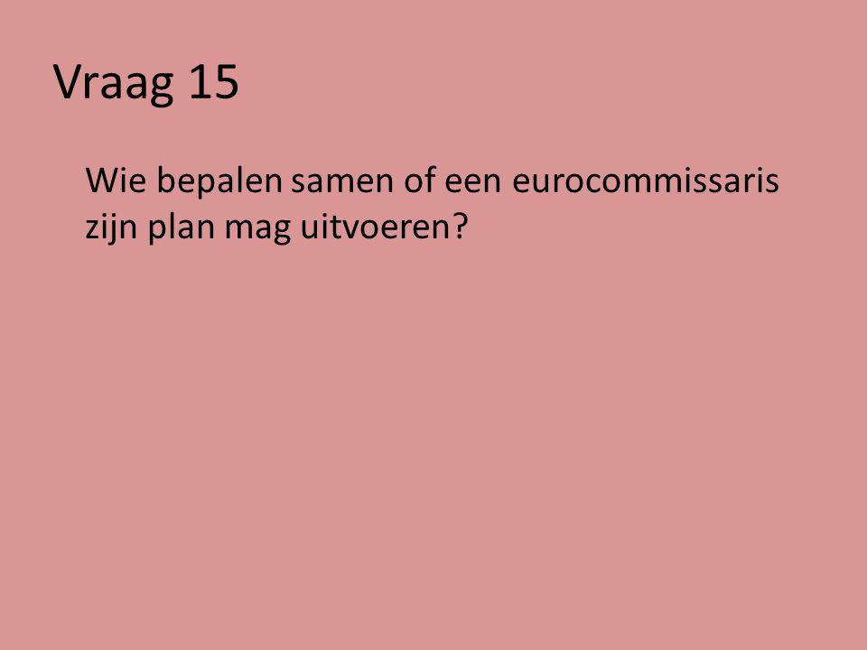 Vraag 15 Wie bepalen samen of een eurocommissaris zijn plan mag uitvoeren