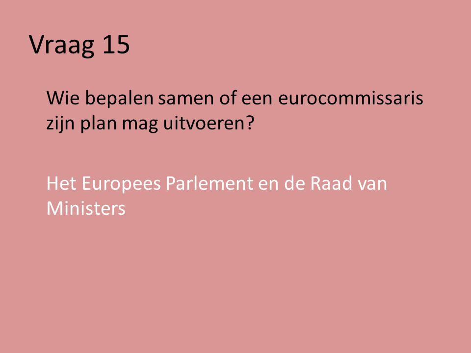 Vraag 15 Wie bepalen samen of een eurocommissaris zijn plan mag uitvoeren.
