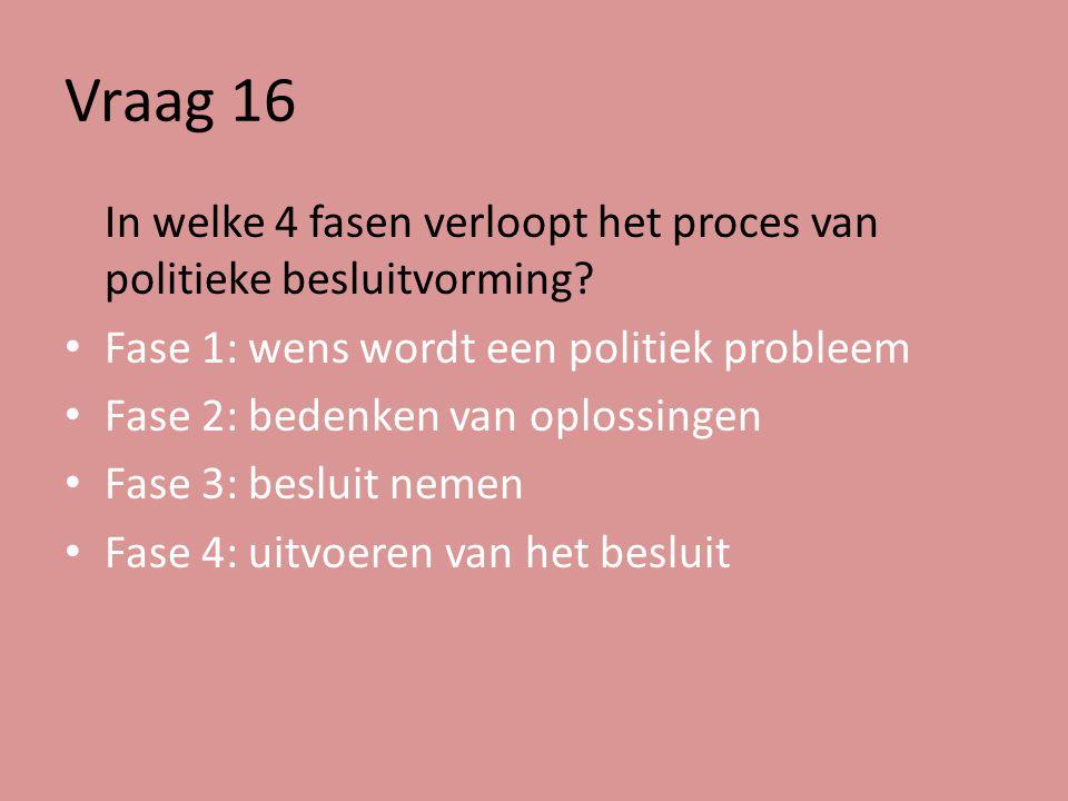 Vraag 16 In welke 4 fasen verloopt het proces van politieke besluitvorming Fase 1: wens wordt een politiek probleem.