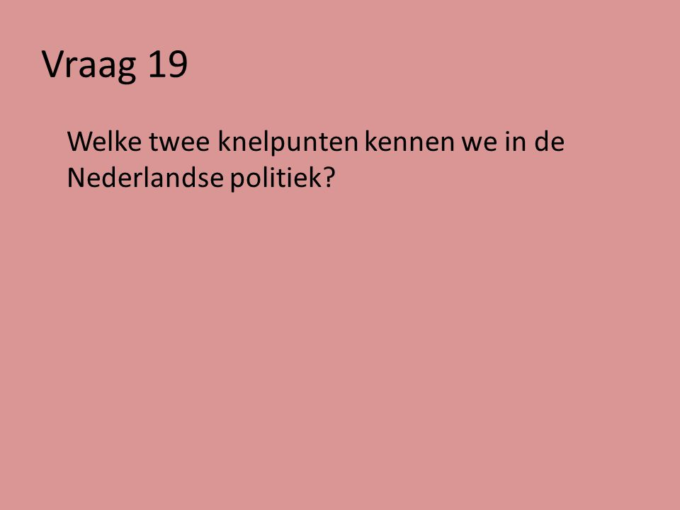 Vraag 19 Welke twee knelpunten kennen we in de Nederlandse politiek