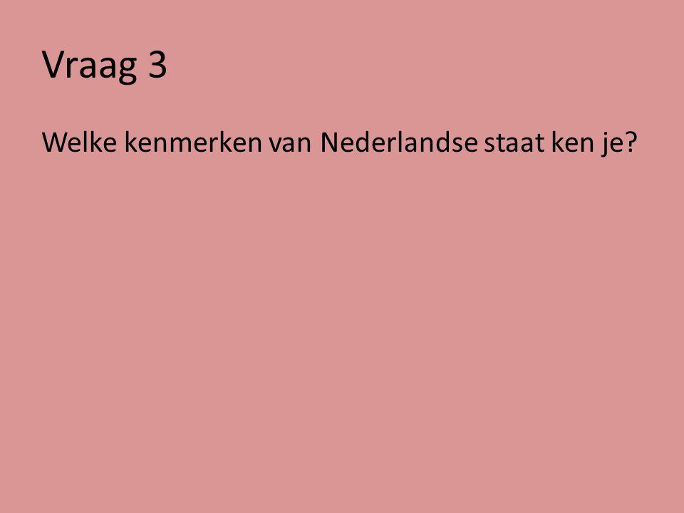 Vraag 3 Welke kenmerken van Nederlandse staat ken je