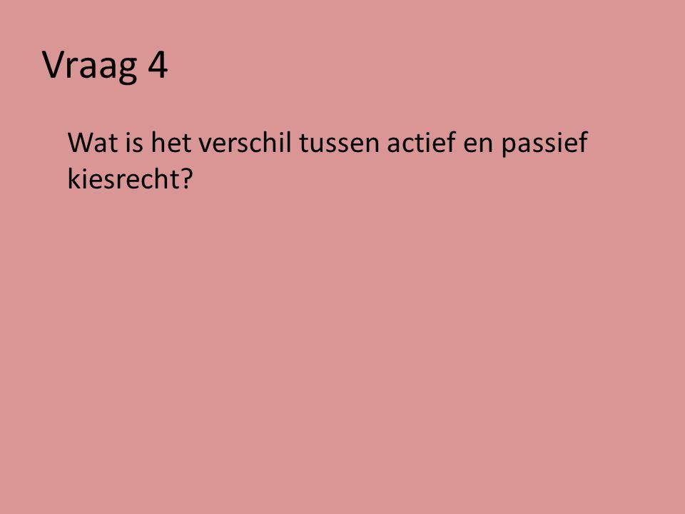 Vraag 4 Wat is het verschil tussen actief en passief kiesrecht