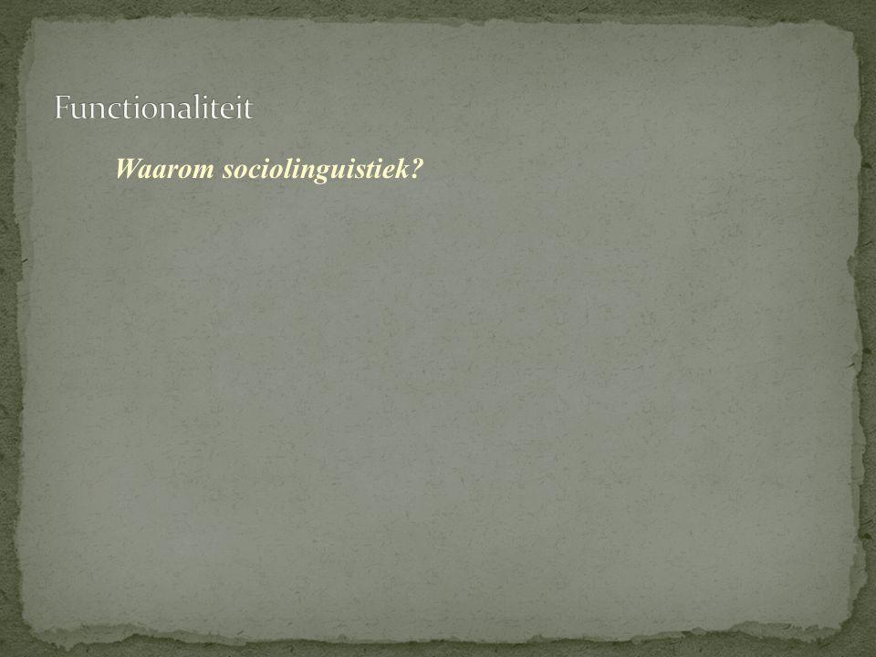 Functionaliteit Waarom sociolinguistiek