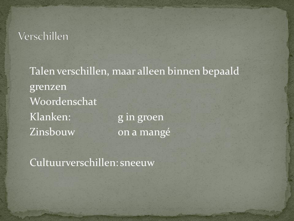 Verschillen Talen verschillen, maar alleen binnen bepaald grenzen Woordenschat Klanken: g in groen Zinsbouw on a mangé Cultuurverschillen: sneeuw
