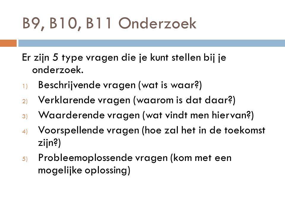 B9, B10, B11 Onderzoek Er zijn 5 type vragen die je kunt stellen bij je onderzoek. Beschrijvende vragen (wat is waar )