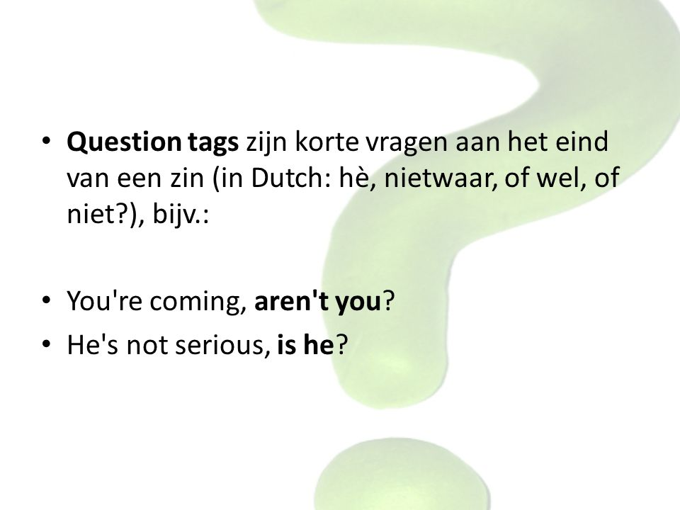 Question tags zijn korte vragen aan het eind van een zin (in Dutch: hè, nietwaar, of wel, of niet ), bijv.: