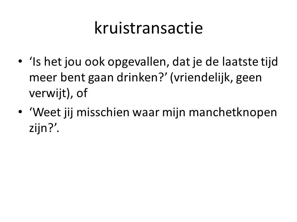 kruistransactie 'Is het jou ook opgevallen, dat je de laatste tijd meer bent gaan drinken ' (vriendelijk, geen verwijt), of.