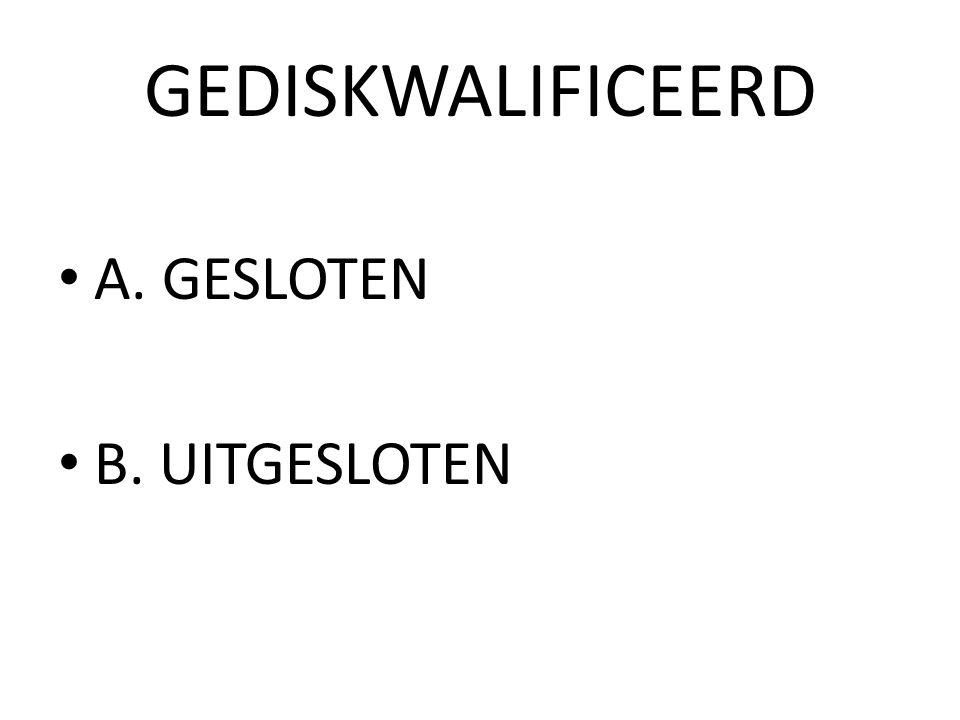 GEDISKWALIFICEERD A. GESLOTEN B. UITGESLOTEN