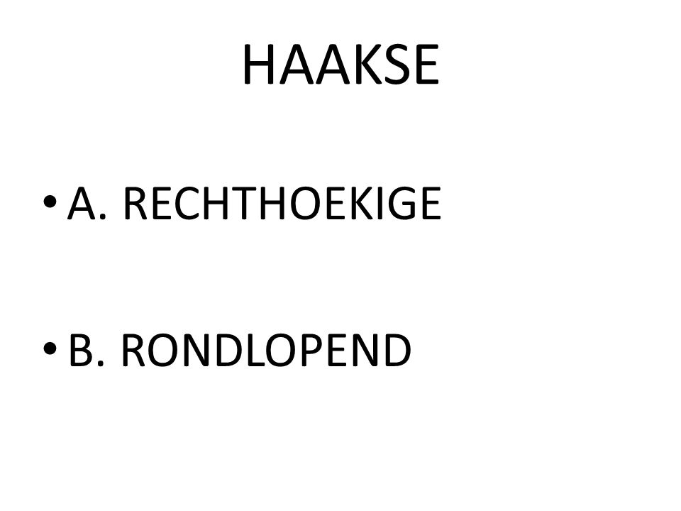 HAAKSE A. RECHTHOEKIGE B. RONDLOPEND