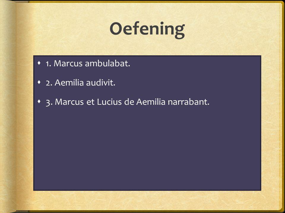 Oefening 1. Marcus ambulabat. 2. Aemilia audivit.