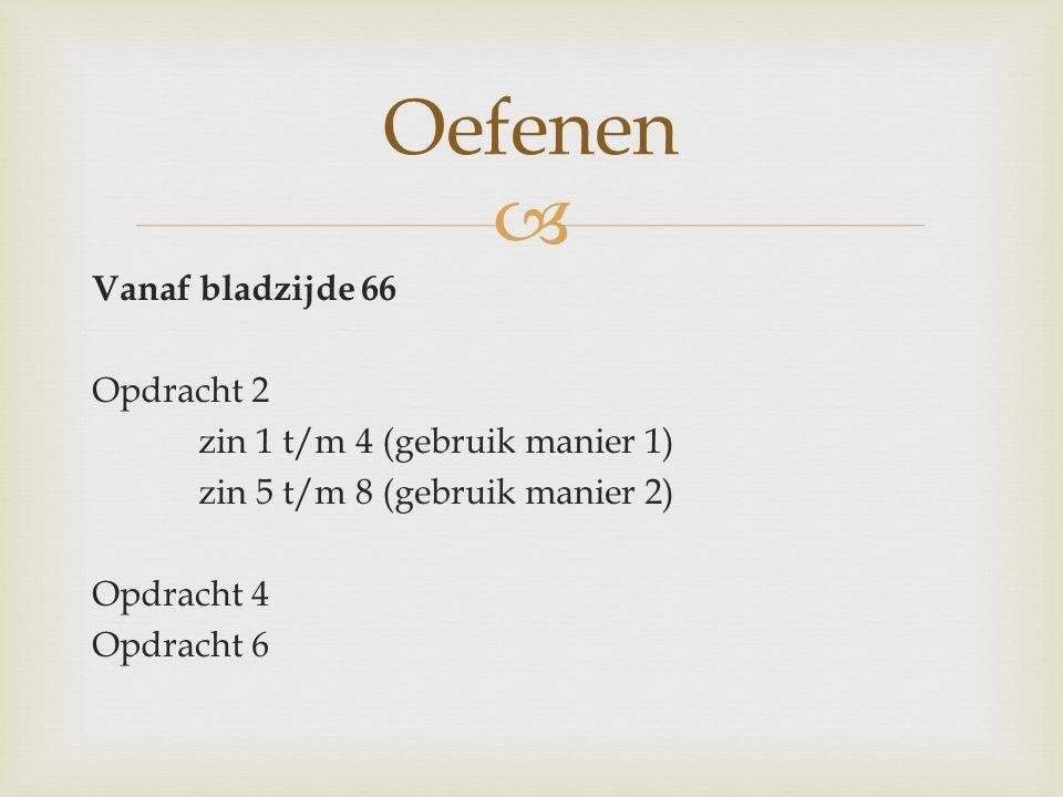 Oefenen Vanaf bladzijde 66 Opdracht 2 zin 1 t/m 4 (gebruik manier 1) zin 5 t/m 8 (gebruik manier 2) Opdracht 4 Opdracht 6