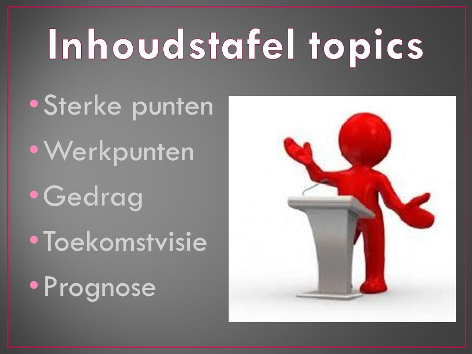 Inhoudstafel topics Sterke punten Werkpunten Gedrag Toekomstvisie