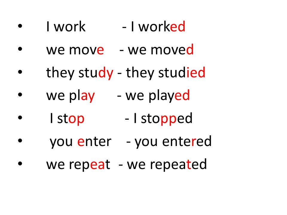 I work - I worked we move - we moved. they study - they studied. we play - we played.