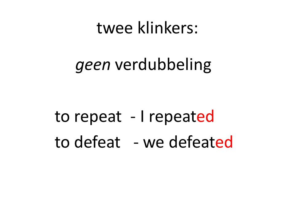twee klinkers: geen verdubbeling to repeat - I repeated to defeat - we defeated
