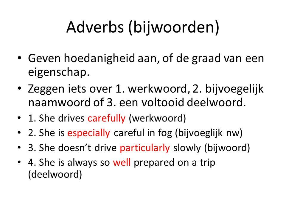 Adverbs (bijwoorden) Geven hoedanigheid aan, of de graad van een eigenschap.