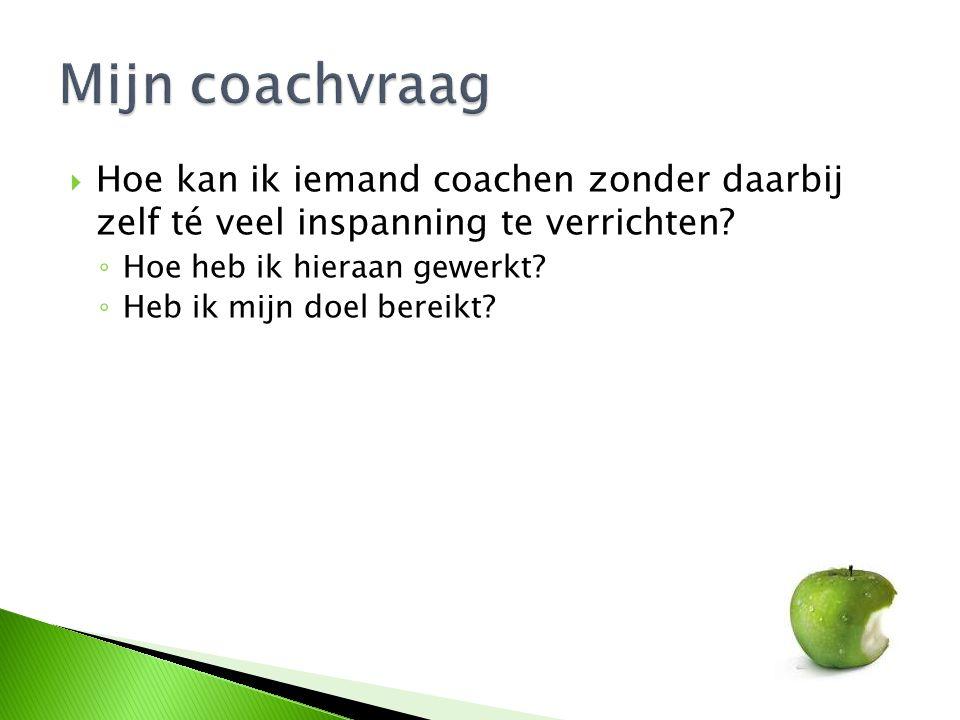Mijn coachvraag Hoe kan ik iemand coachen zonder daarbij zelf té veel inspanning te verrichten Hoe heb ik hieraan gewerkt