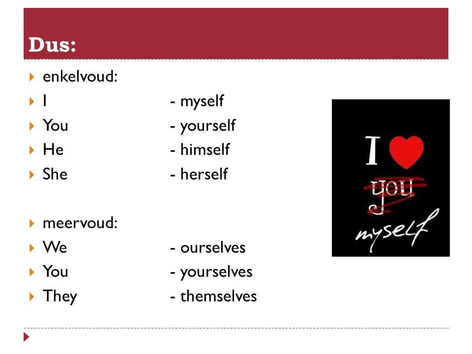 Dus: enkelvoud: I - myself You - yourself He - himself She - herself
