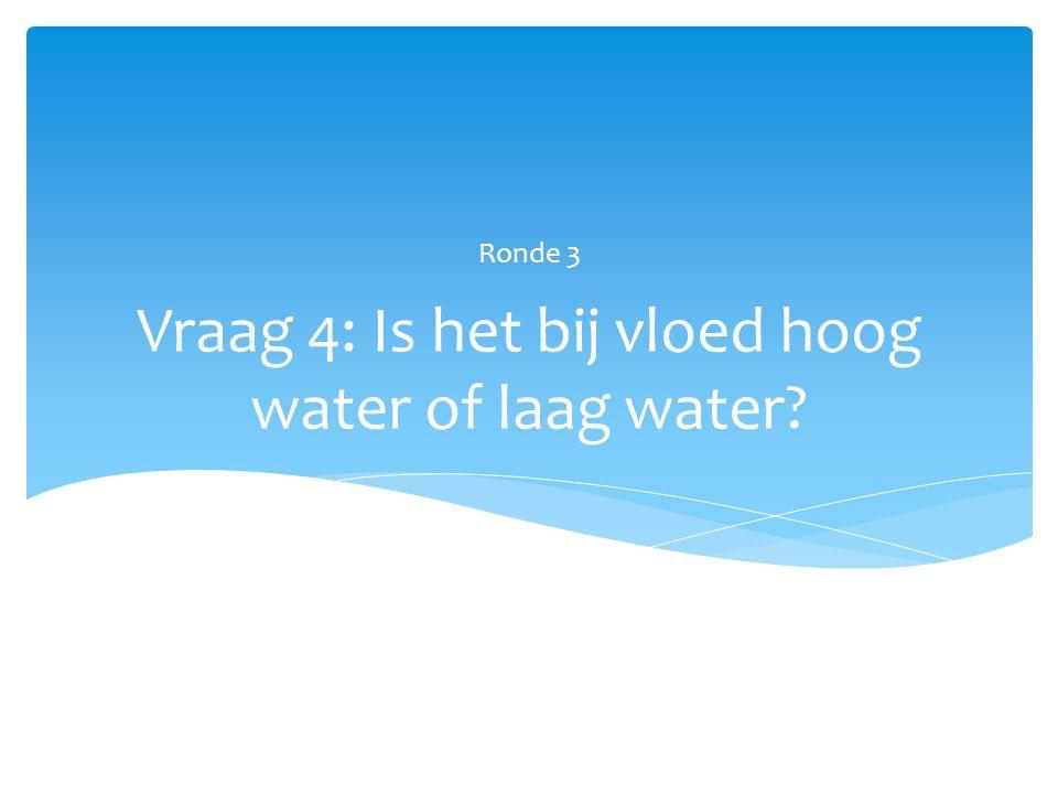 Vraag 4: Is het bij vloed hoog water of laag water