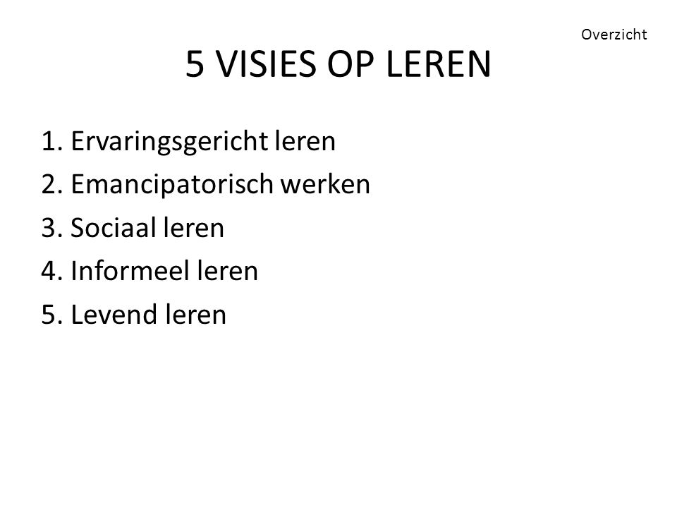 5 VISIES OP LEREN Overzicht. 1. Ervaringsgericht leren 2.