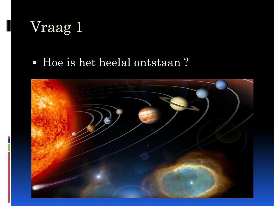 Vraag 1 Hoe is het heelal ontstaan
