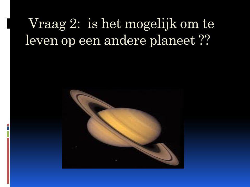 Vraag 2: is het mogelijk om te leven op een andere planeet